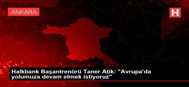 Halkbank Başantrenörü Taner Atik: 'Avrupa'da yolumuza devam etmek istiyoruz'